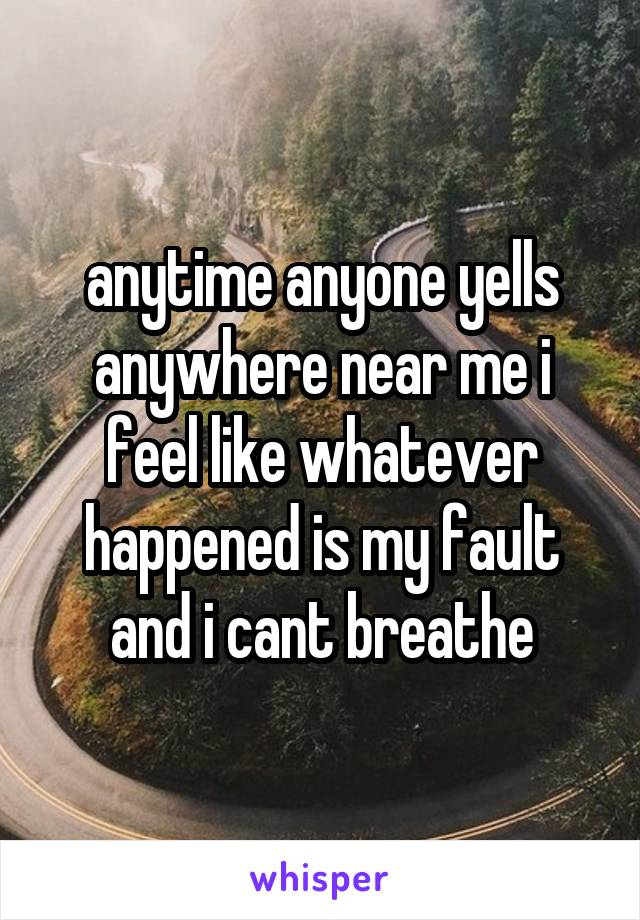 anytime anyone yells anywhere near me i feel like whatever happened is my fault and i cant breathe