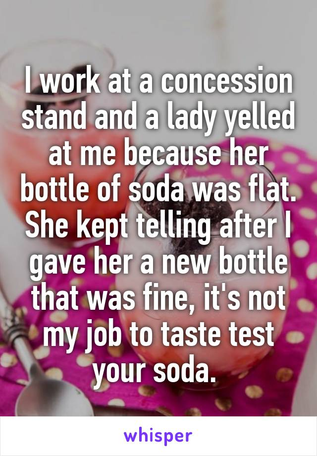 I work at a concession stand and a lady yelled at me because her bottle of soda was flat. She kept telling after I gave her a new bottle that was fine, it's not my job to taste test your soda.