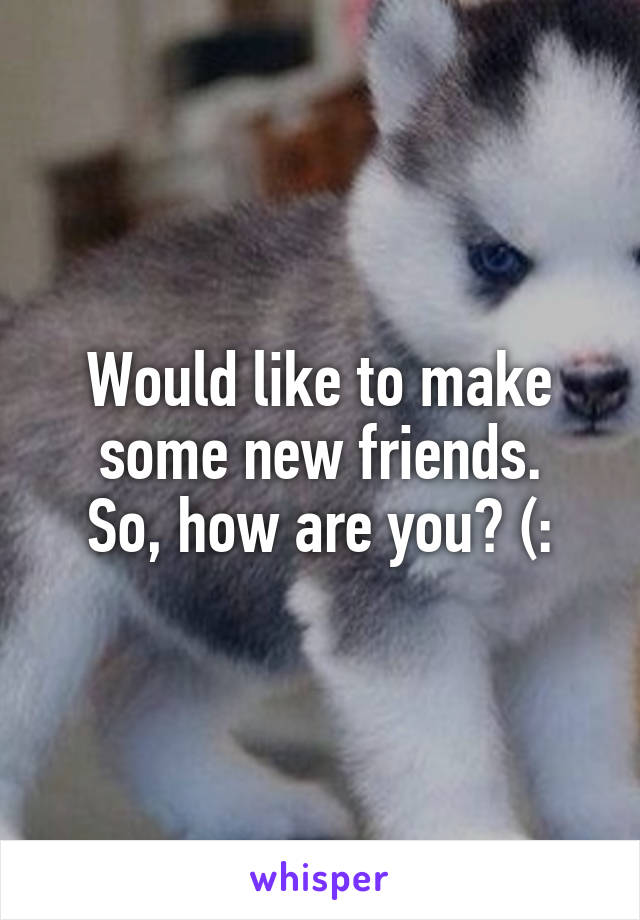 Would like to make some new friends. So, how are you? (: