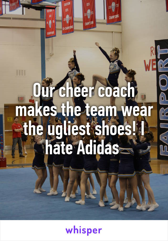 Our cheer coach makes the team wear the ugliest shoes! I hate Adidas
