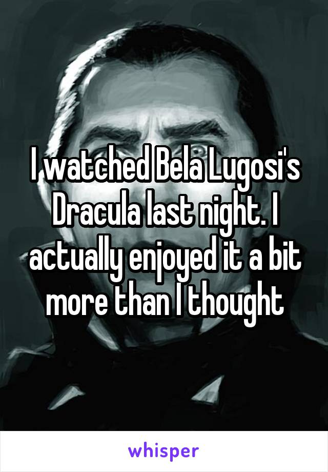 I watched Bela Lugosi's Dracula last night. I actually enjoyed it a bit more than I thought