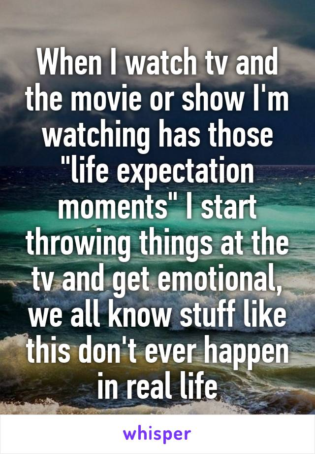 "When I watch tv and the movie or show I'm watching has those ""life expectation moments"" I start throwing things at the tv and get emotional, we all know stuff like this don't ever happen in real life"