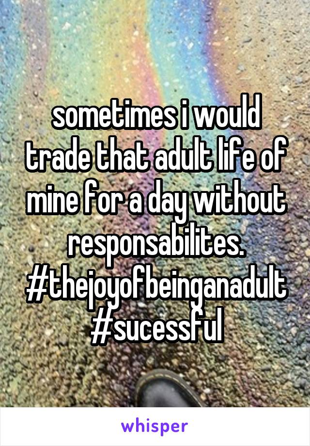sometimes i would trade that adult life of mine for a day without responsabilites. #thejoyofbeinganadult #sucessful