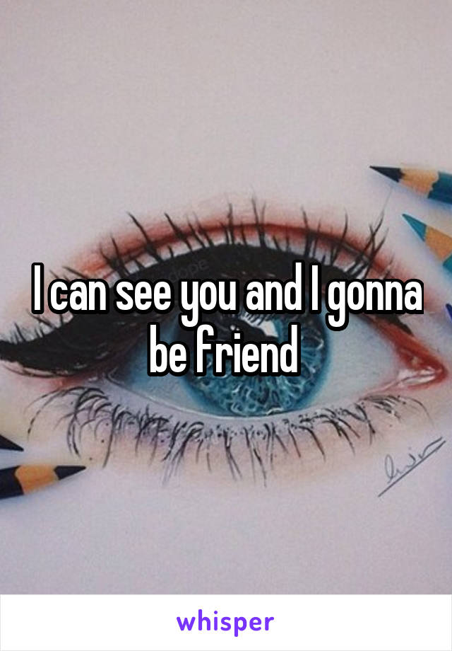 I can see you and I gonna be friend