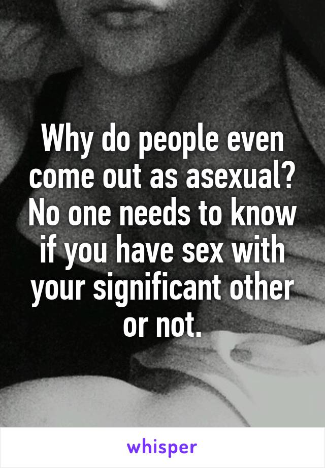 Why do people even come out as asexual? No one needs to know if you have sex with your significant other or not.