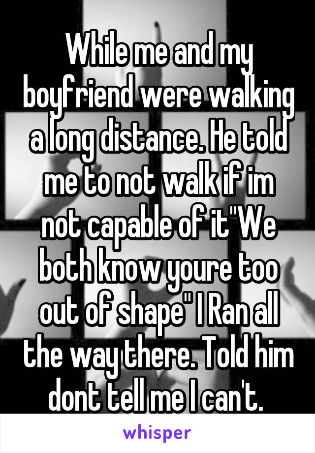 """While me and my boyfriend were walking a long distance. He told me to not walk if im not capable of it""""We both know youre too out of shape"""" I Ran all the way there. Told him dont tell me I can't."""