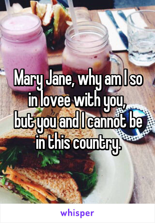 Mary Jane, why am I so in lovee with you,  but you and I cannot be in this country.