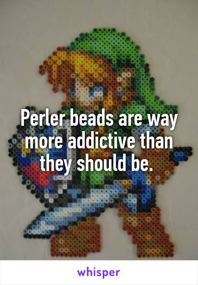 Perler beads are way more addictive than they should be.