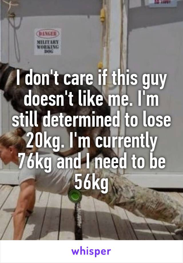 I don't care if this guy doesn't like me. I'm still determined to lose 20kg. I'm currently 76kg and I need to be 56kg