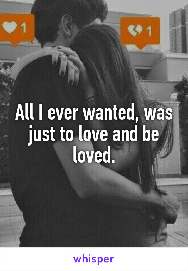 All I ever wanted, was just to love and be loved.