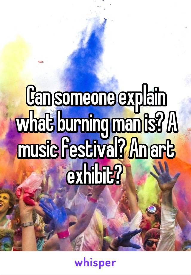 Can someone explain what burning man is? A music festival? An art exhibit?