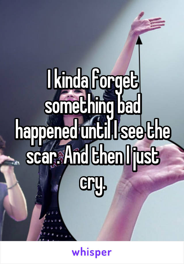 I kinda forget something bad happened until I see the scar. And then I just cry.