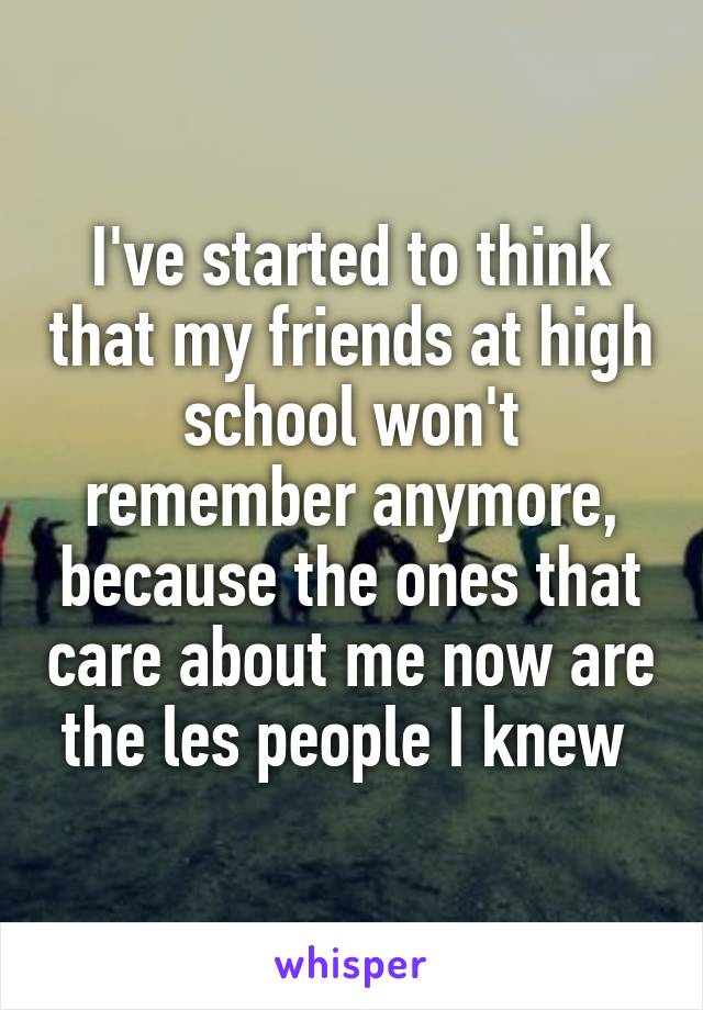 I've started to think that my friends at high school won't remember anymore, because the ones that care about me now are the les people I knew