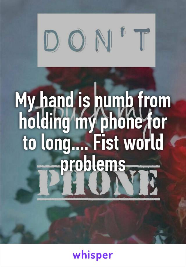 My hand is numb from holding my phone for to long.... Fist world problems