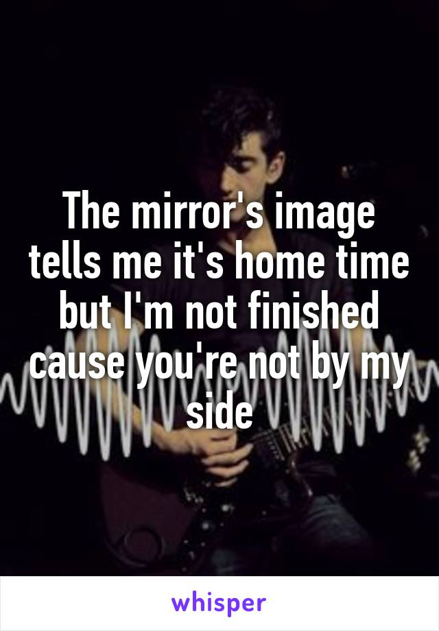 The mirror's image tells me it's home time but I'm not finished cause you're not by my side