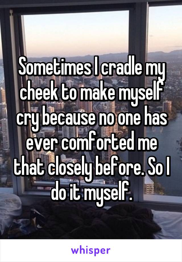 Sometimes I cradle my cheek to make myself cry because no one has ever comforted me that closely before. So I do it myself.
