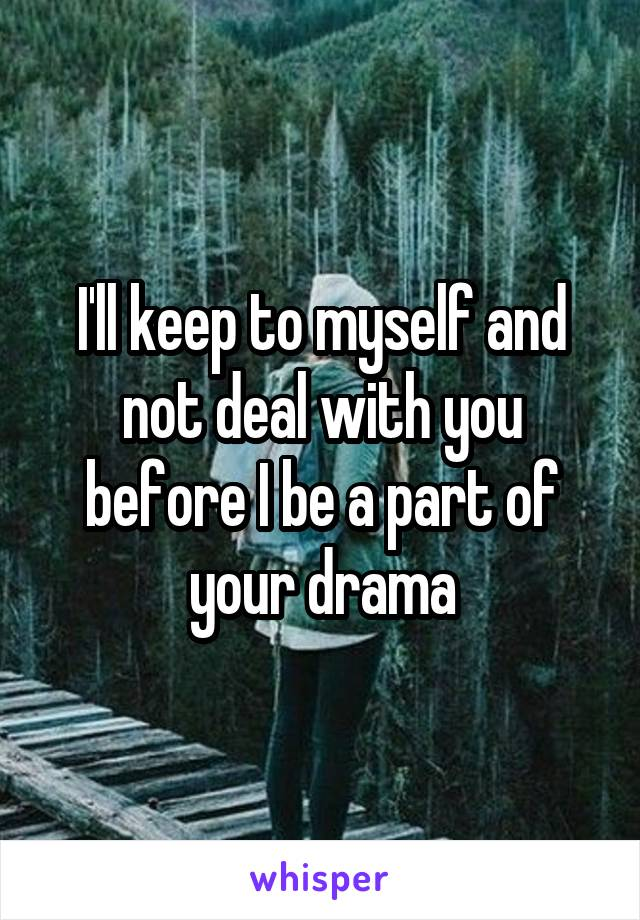 I'll keep to myself and not deal with you before I be a part of your drama