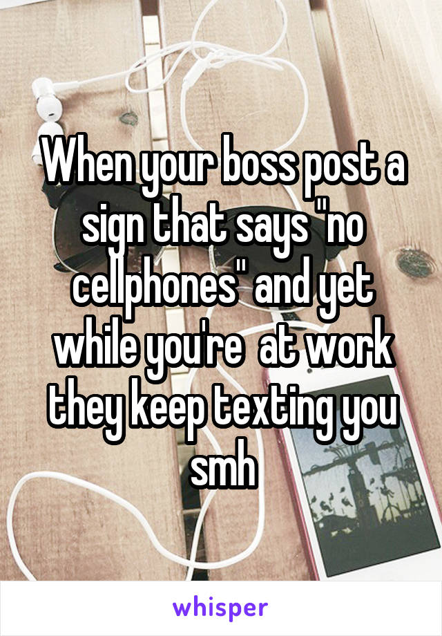 """When your boss post a sign that says """"no cellphones"""" and yet while you're  at work they keep texting you smh"""