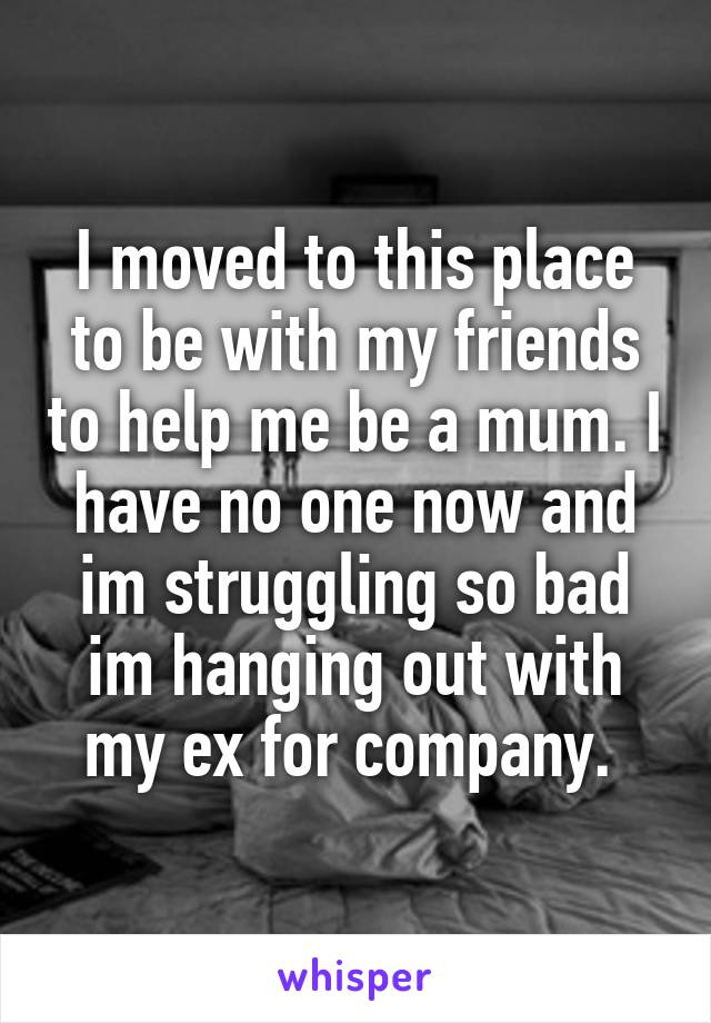 I moved to this place to be with my friends to help me be a mum. I have no one now and im struggling so bad im hanging out with my ex for company.