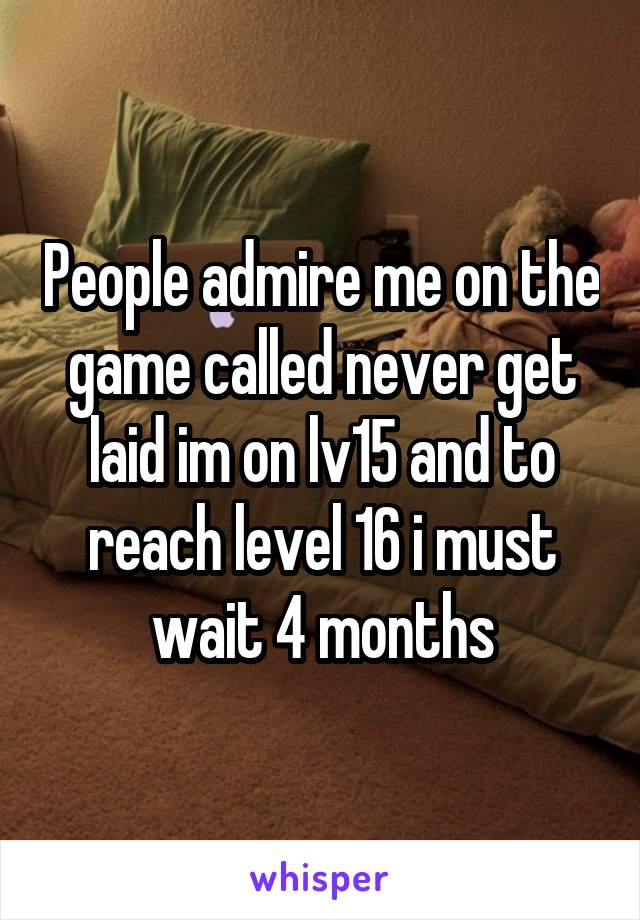 People admire me on the game called never get laid im on lv15 and to reach level 16 i must wait 4 months