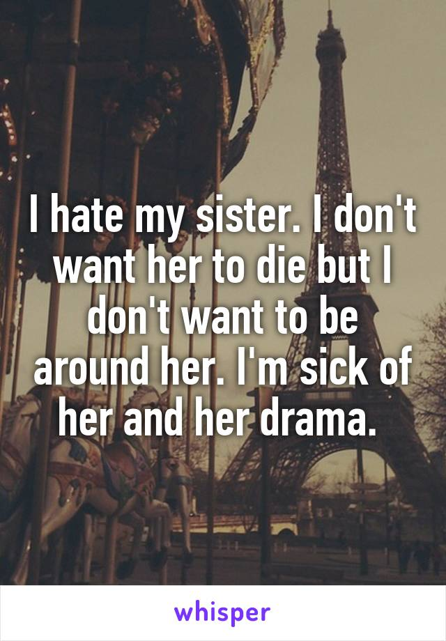 I hate my sister. I don't want her to die but I don't want to be around her. I'm sick of her and her drama.