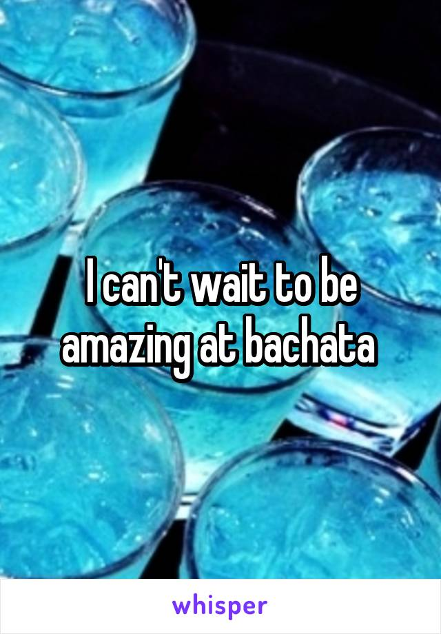 I can't wait to be amazing at bachata