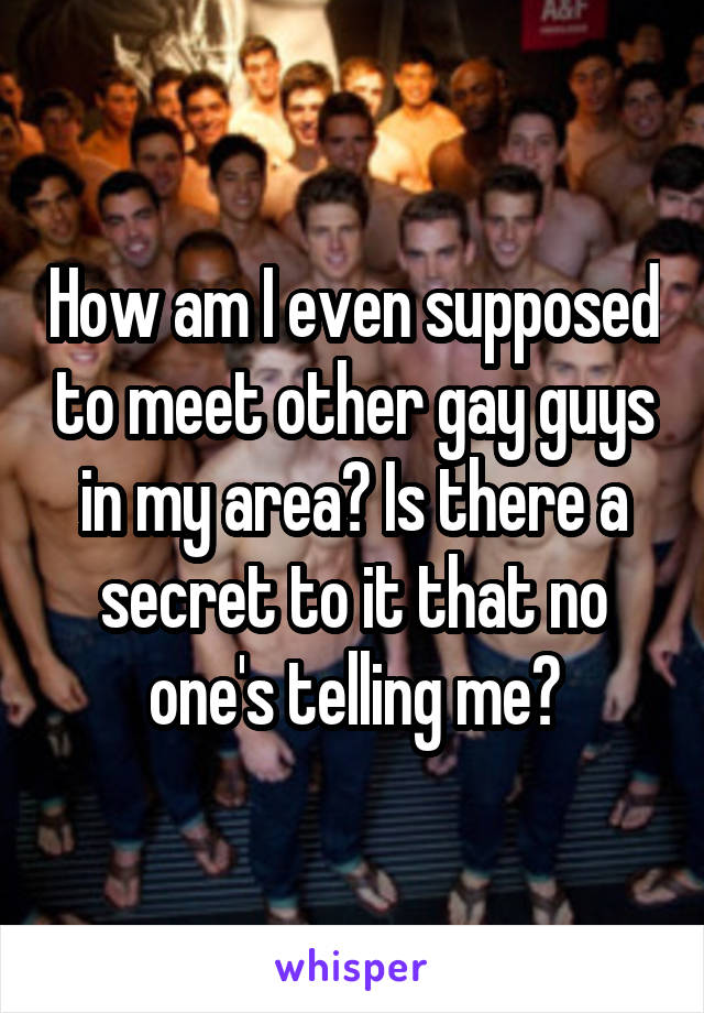 How am I even supposed to meet other gay guys in my area? Is there a secret to it that no one's telling me?