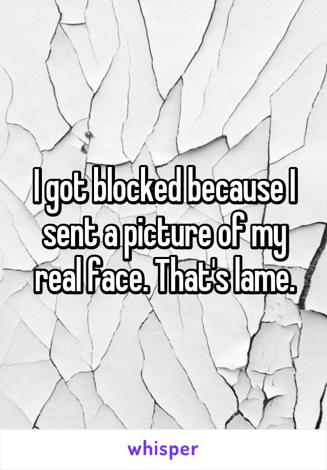 I got blocked because I sent a picture of my real face. That's lame.
