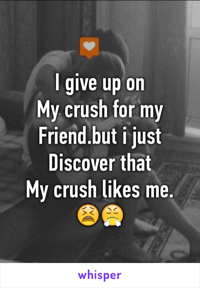 I give up on  My crush for my Friend.but i just Discover that  My crush likes me. 😫😤