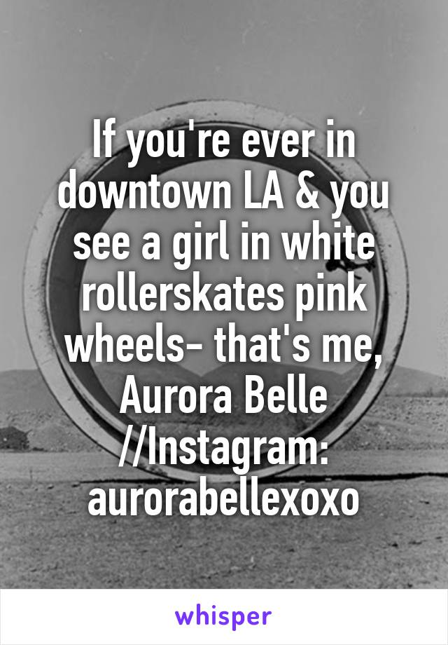 If you're ever in downtown LA & you see a girl in white rollerskates pink wheels- that's me, Aurora Belle //Instagram: aurorabellexoxo