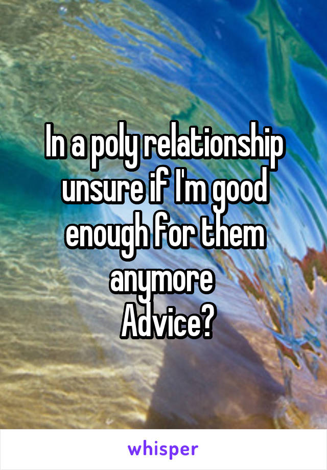 In a poly relationship unsure if I'm good enough for them anymore   Advice?