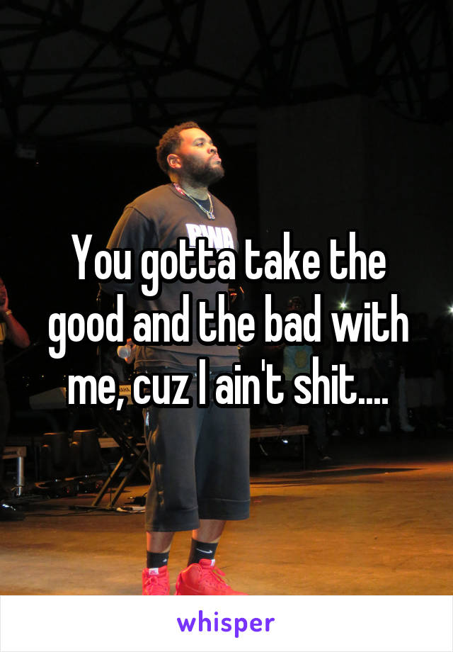 You gotta take the good and the bad with me, cuz I ain't shit....