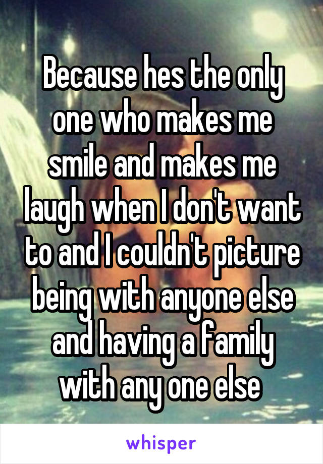 Because hes the only one who makes me smile and makes me laugh when I don't want to and I couldn't picture being with anyone else and having a family with any one else
