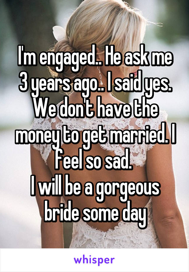 I'm engaged.. He ask me 3 years ago.. I said yes. We don't have the money to get married. I feel so sad.  I will be a gorgeous bride some day