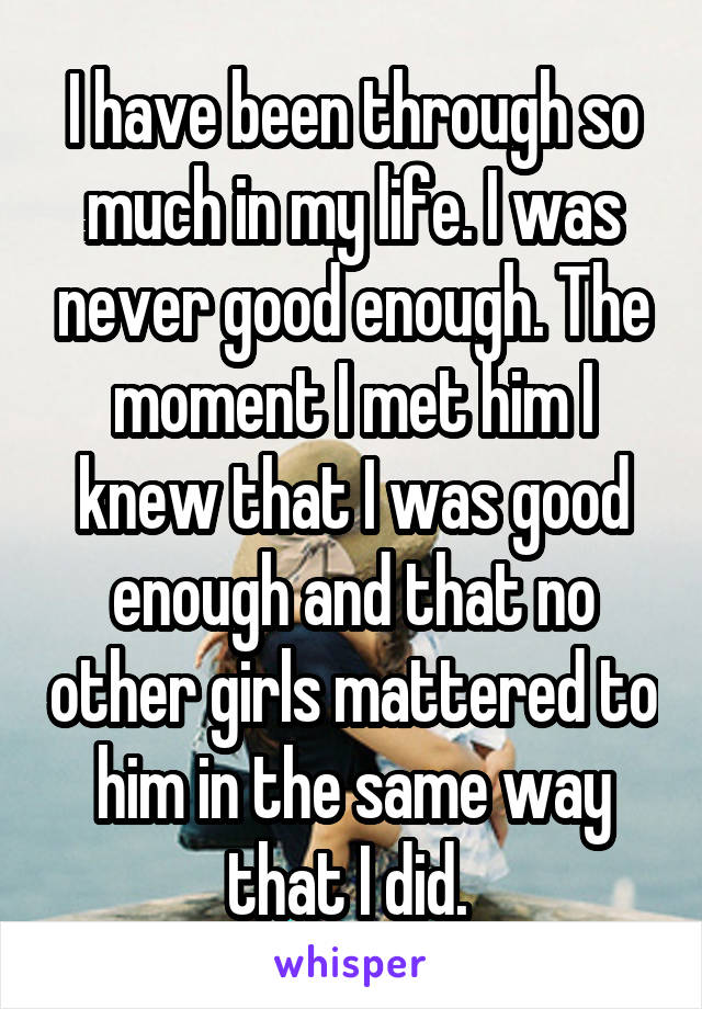I have been through so much in my life. I was never good enough. The moment I met him I knew that I was good enough and that no other girls mattered to him in the same way that I did.
