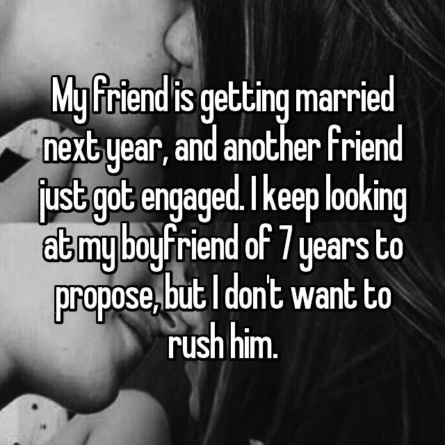 My friend is getting married next year, and another friend just got engaged. I keep looking at my boyfriend of 7 years to propose, but I don't want to rush him. 🙁