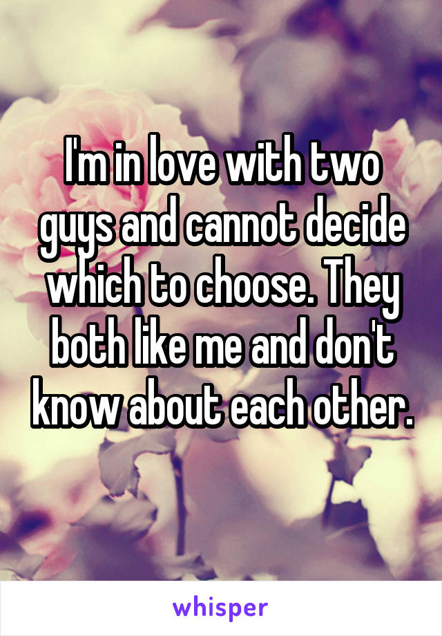 I'm in love with two guys and cannot decide which to choose. They both like me and don't know about each other.