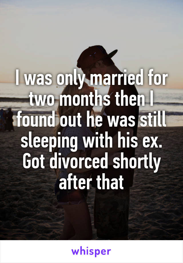 I was only married for two months then I found out he was still sleeping with his ex. Got divorced shortly after that