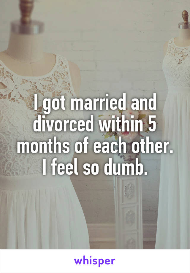 I got married and divorced within 5 months of each other. I feel so dumb.