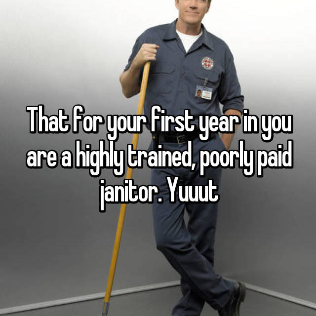 That for your first year in you are a highly trained, poorly paid janitor. Yuuut