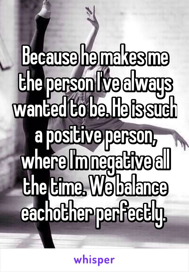 Because he makes me the person I've always wanted to be. He is such a positive person, where I'm negative all the time. We balance eachother perfectly.