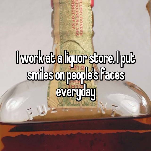 I work at a liquor store. I put smiles on people's faces everyday 😁