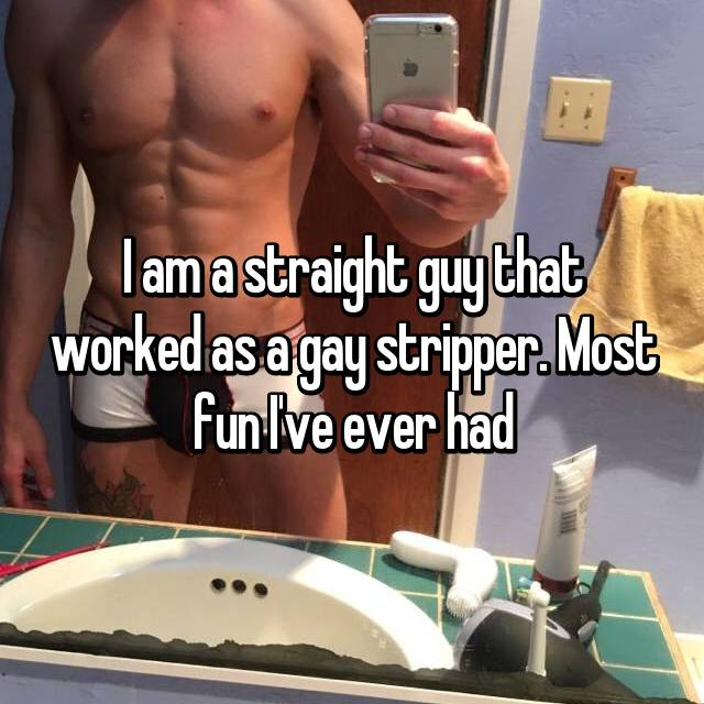 I am a straight guy that worked as a gay stripper. Most fun I've ever had