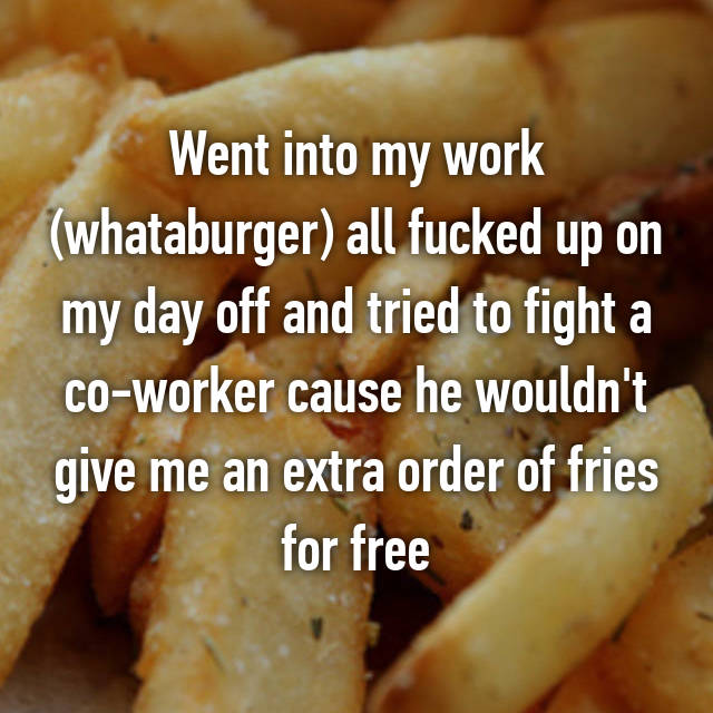 Went into my work (whataburger) all fucked up on my day off and tried to fight a co-worker cause he wouldn't give me an extra order of fries for free