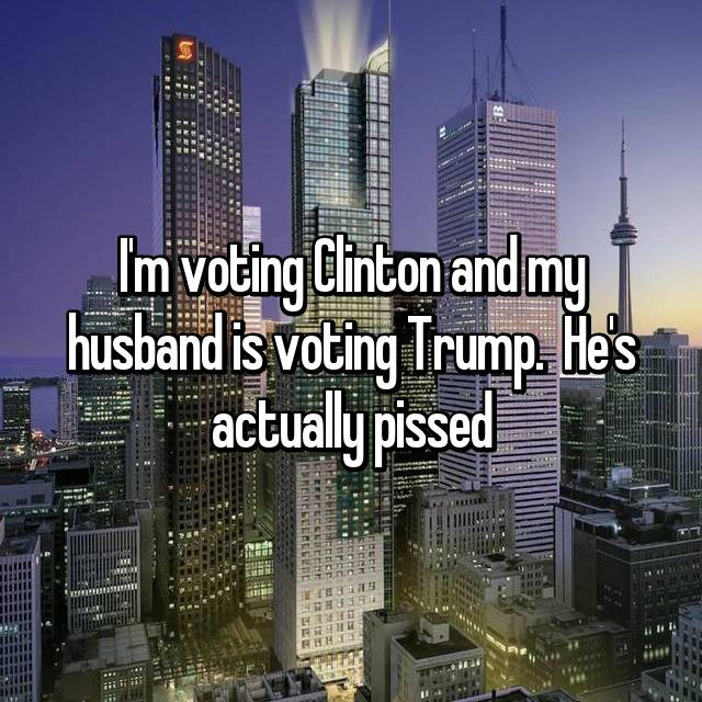 I'm voting Clinton and my husband is voting Trump.  He's actually pissed