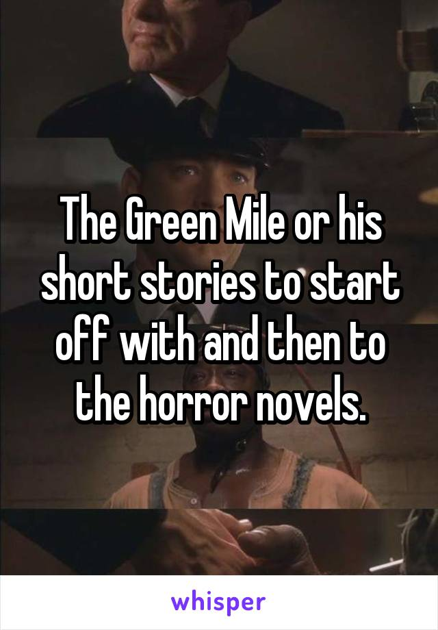 The Green Mile or his short stories to start off with and then to the horror novels.
