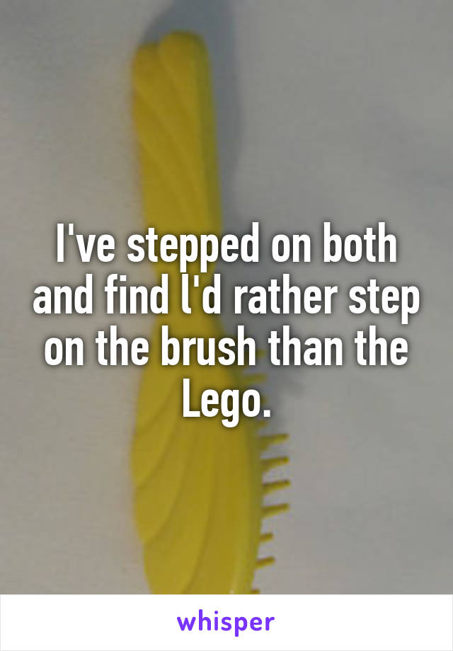 I've stepped on both and find l'd rather step on the brush than the Lego.
