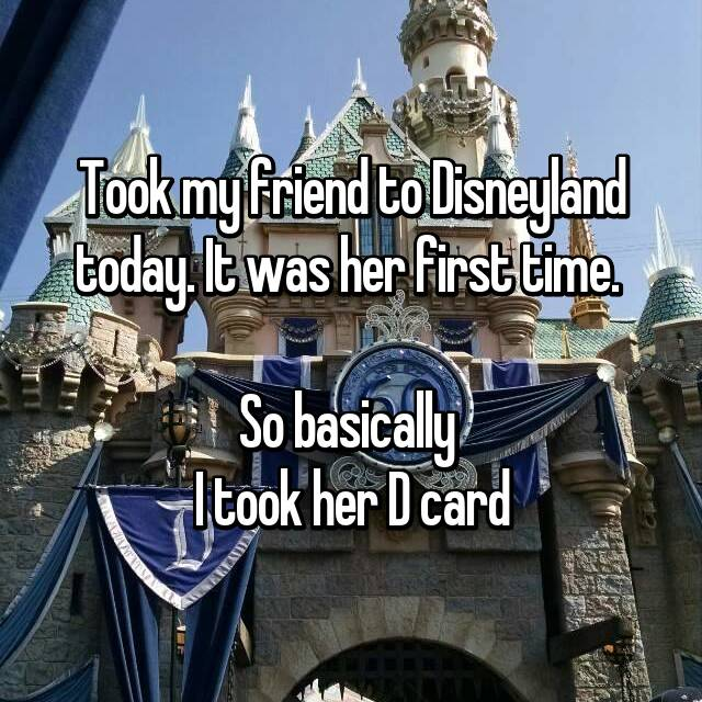 Took my friend to Disneyland today. It was her first time.   So basically  I took her D card