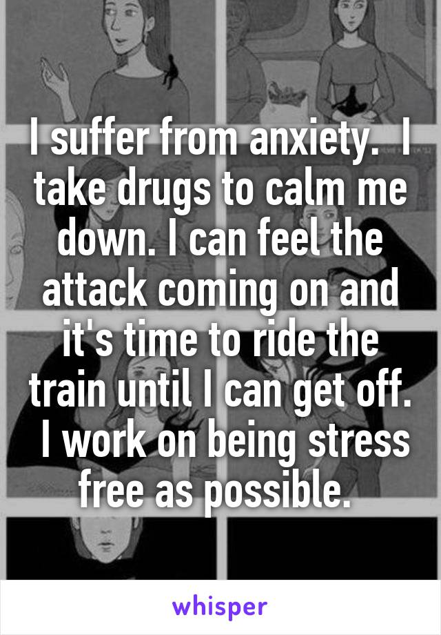 I suffer from anxiety.  I take drugs to calm me down. I can feel the attack coming on and it's time to ride the train until I can get off.  I work on being stress free as possible.