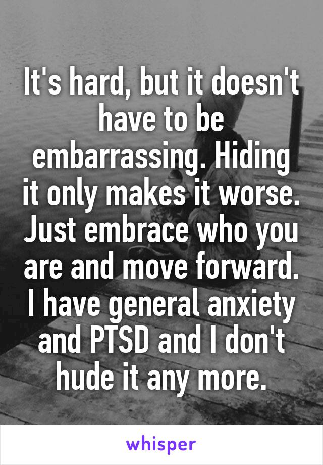 It's hard, but it doesn't have to be embarrassing. Hiding it only makes it worse. Just embrace who you are and move forward. I have general anxiety and PTSD and I don't hude it any more.